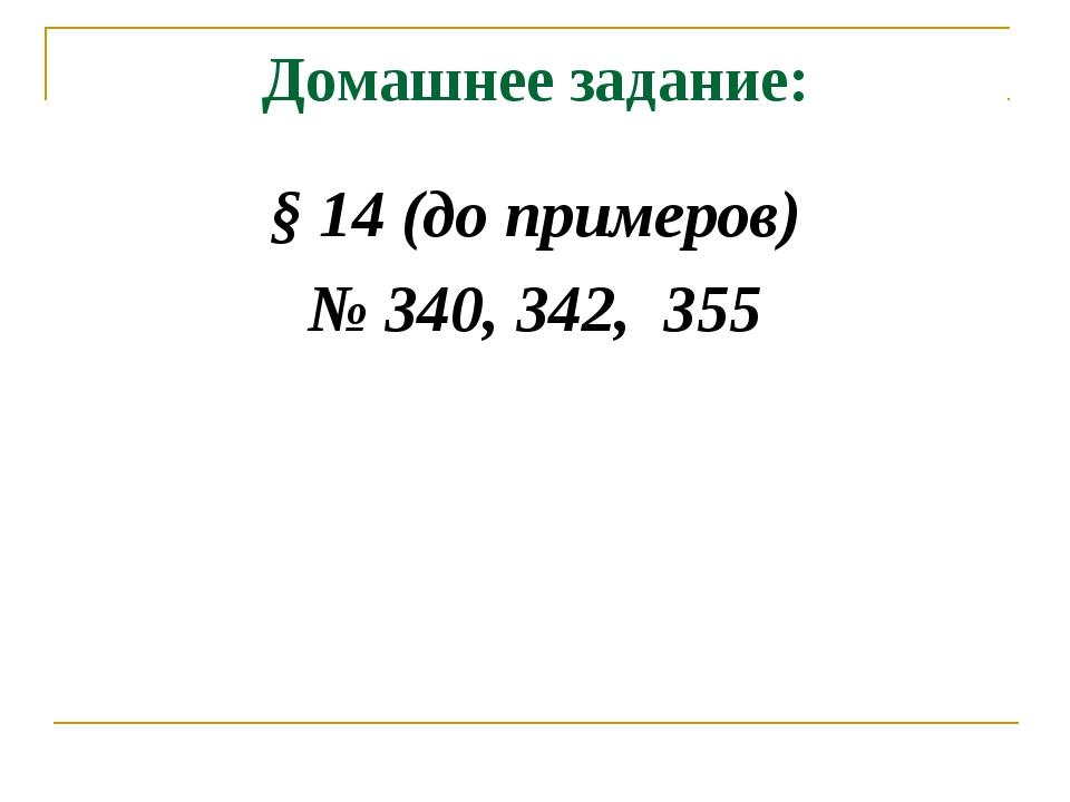 Домашнее задание: § 14 (до примеров) № 340, 342, 355