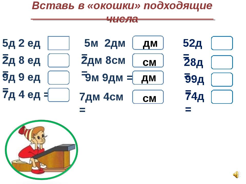 Вставь в «окошки» подходящие числа 5д 2 ед = 2д 8 ед = 9д 9 ед = 7д 4 ед = 5м...