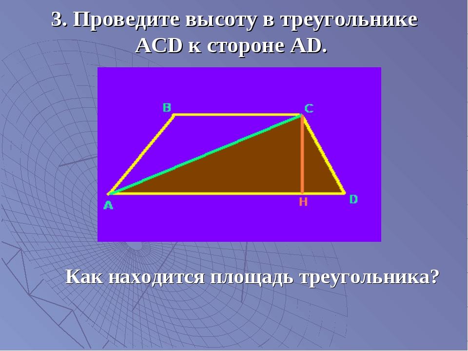 3. Проведите высоту в треугольнике АСD к стороне AD. Как находится площадь тр...