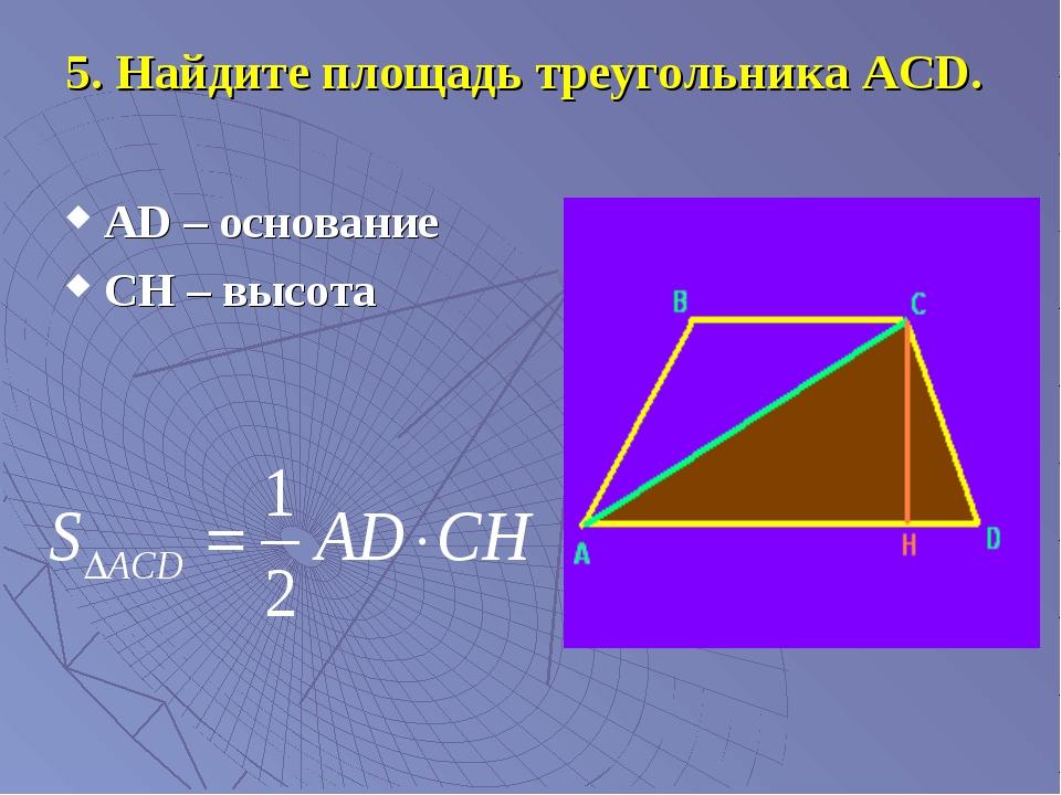 5. Найдите площадь треугольника АСD. АD – основание СН – высота