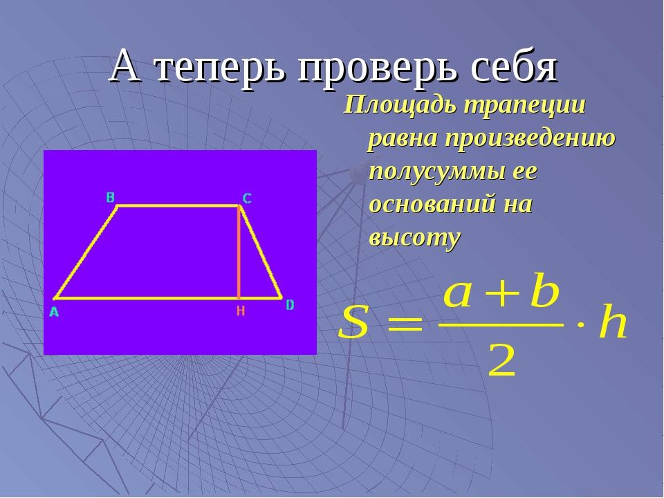 А теперь проверь себя Площадь трапеции равна произведению полусуммы ее основа...