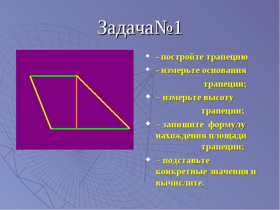 Задача№1 – постройте трапецию – измерьте основания  трапеции; – измерьте в...