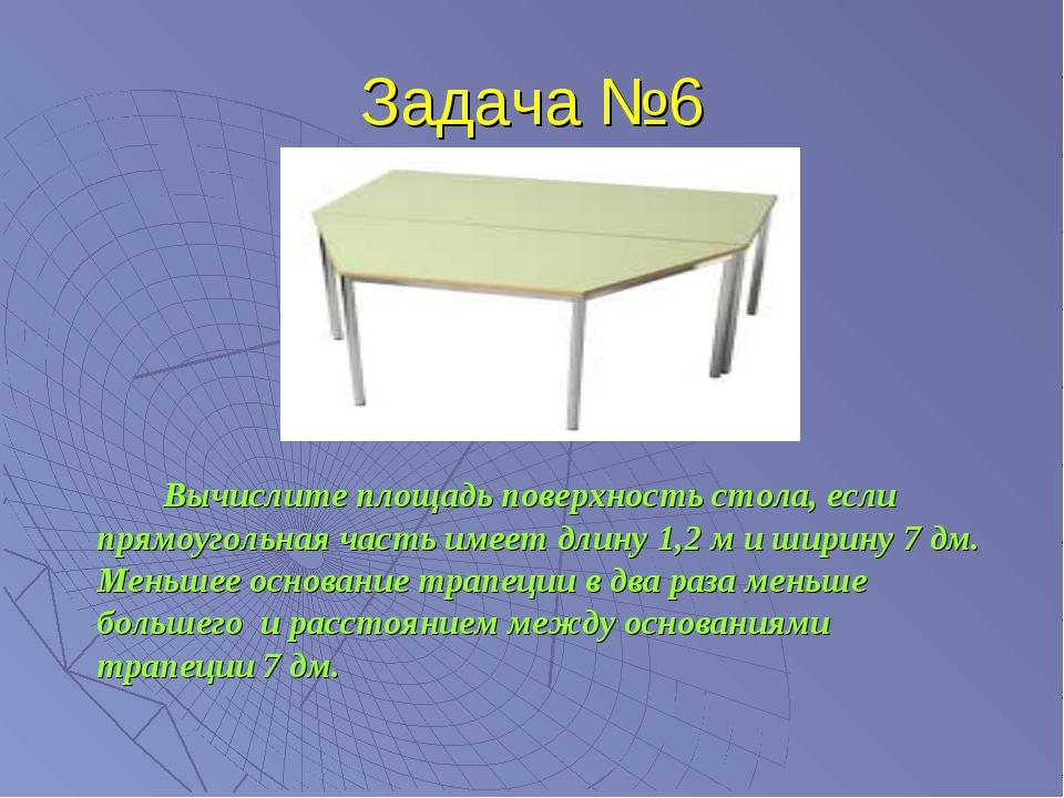 Задача №6 Вычислите площадь поверхность стола, если прямоугольная часть име...