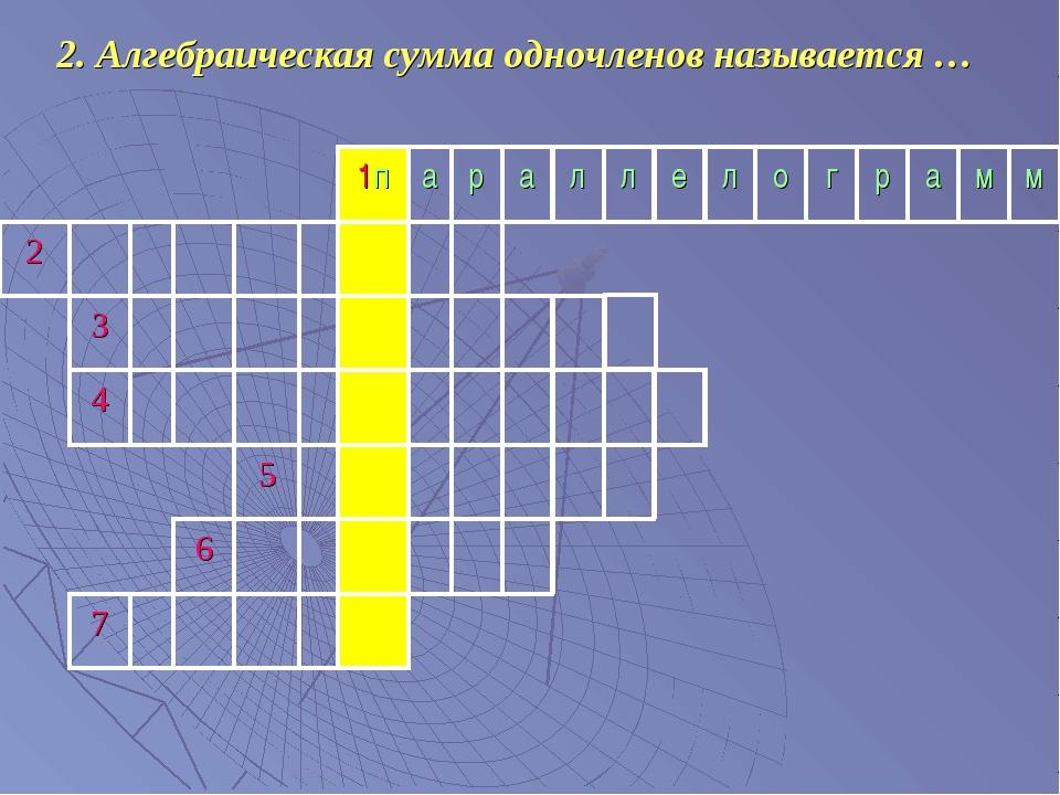 2. Алгебраическая сумма одночленов называется …