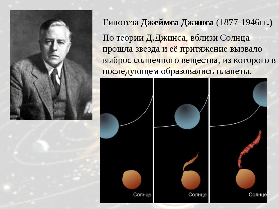 Гипотеза Джеймса Джинса (1877-1946гг.) По теории Д.Джинса, вблизи Солнца прош...