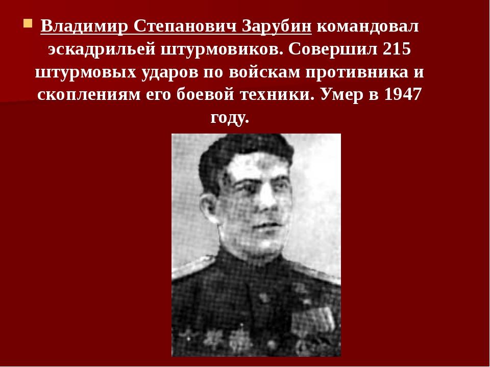 Владимир Степанович Зарубин командовал эскадрильей штурмовиков. Совершил 215...