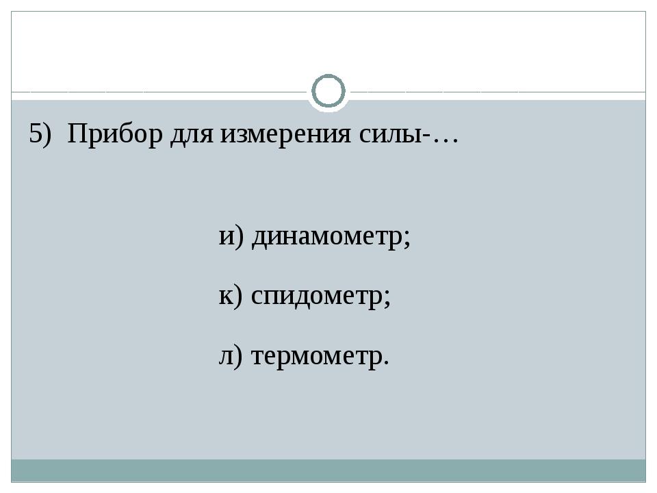 5) Прибор для измерения силы-… и) динамометр; к) спидометр; л) термометр.