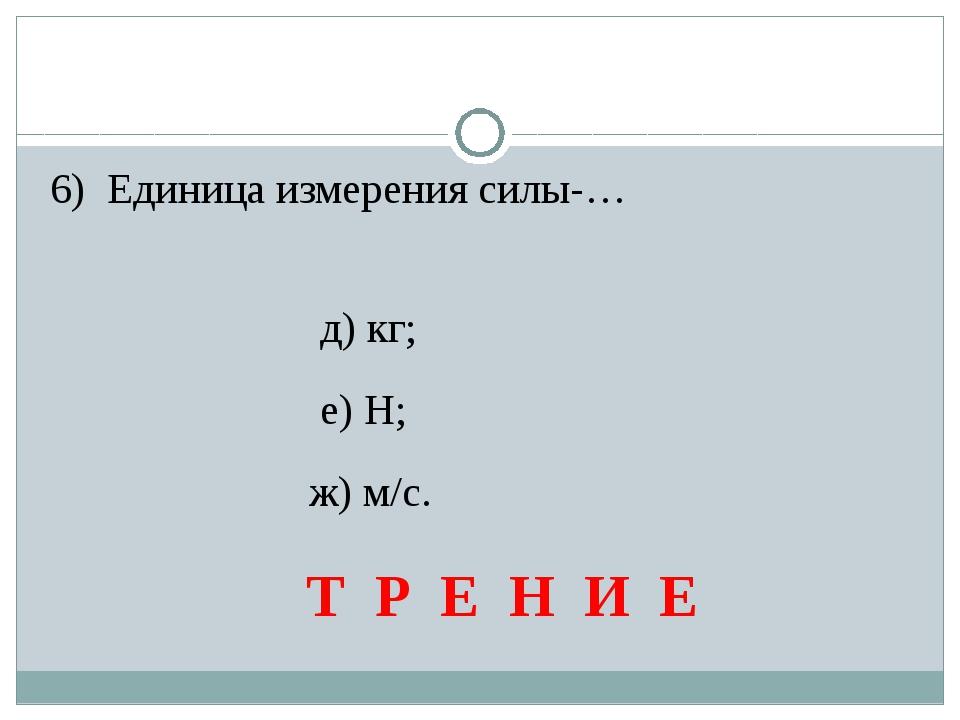6) Единица измерения силы-… д) кг; е) Н; ж) м/с. Т Р Е Н И Е