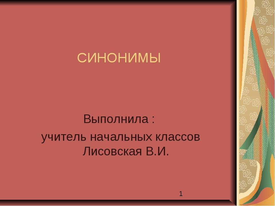 СИНОНИМЫ Выполнила : учитель начальных классов Лисовская В.И.