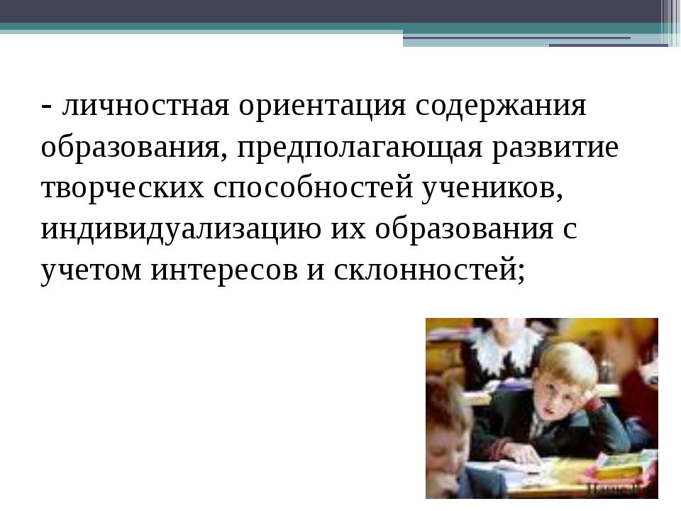 - личностная ориентация содержания образования, предполагающая развитие творч...