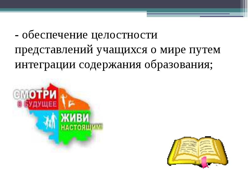 - обеспечение целостности представлений учащихся о мире путем интеграции соде...