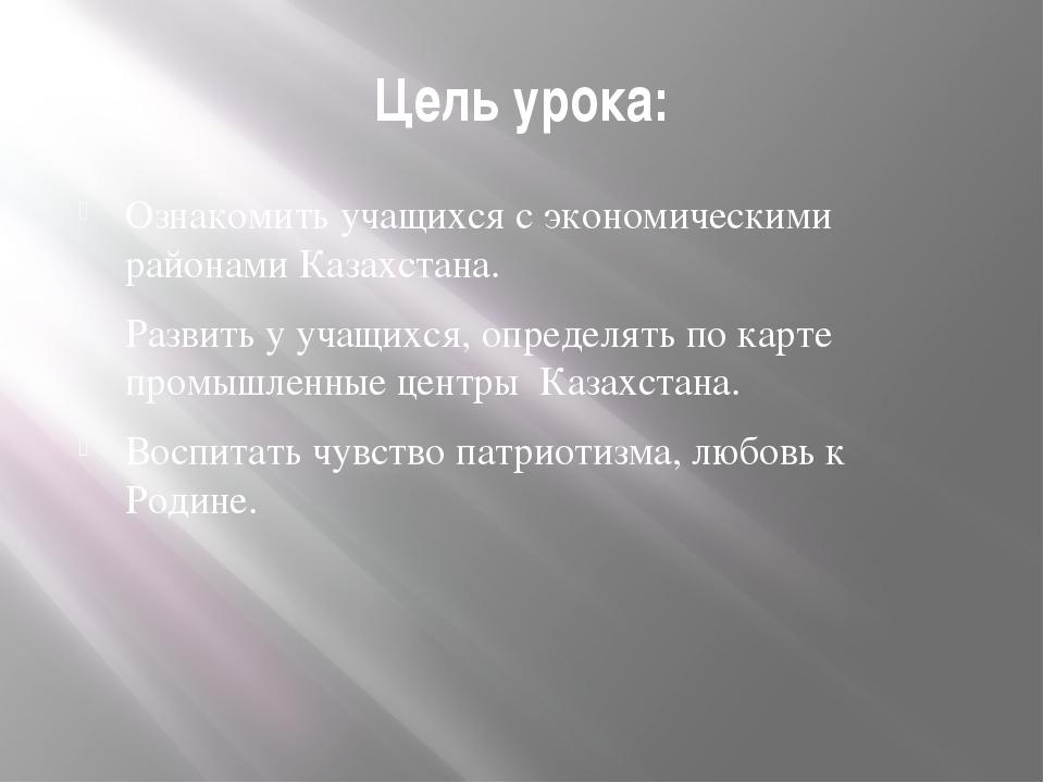 Цель урока: Ознакомить учащихся с экономическими районами Казахстана. Развить...