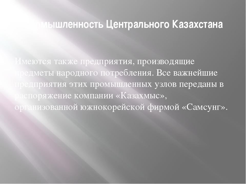 Промышленность Центрального Казахстана Имеются также предприятия, производящи...