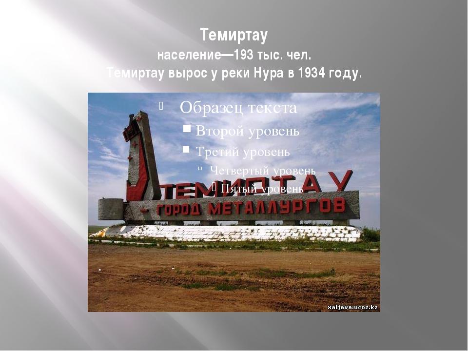 Темиртау население—193 тыс. чел. Темиртау вырос у реки Нура в 1934 году.