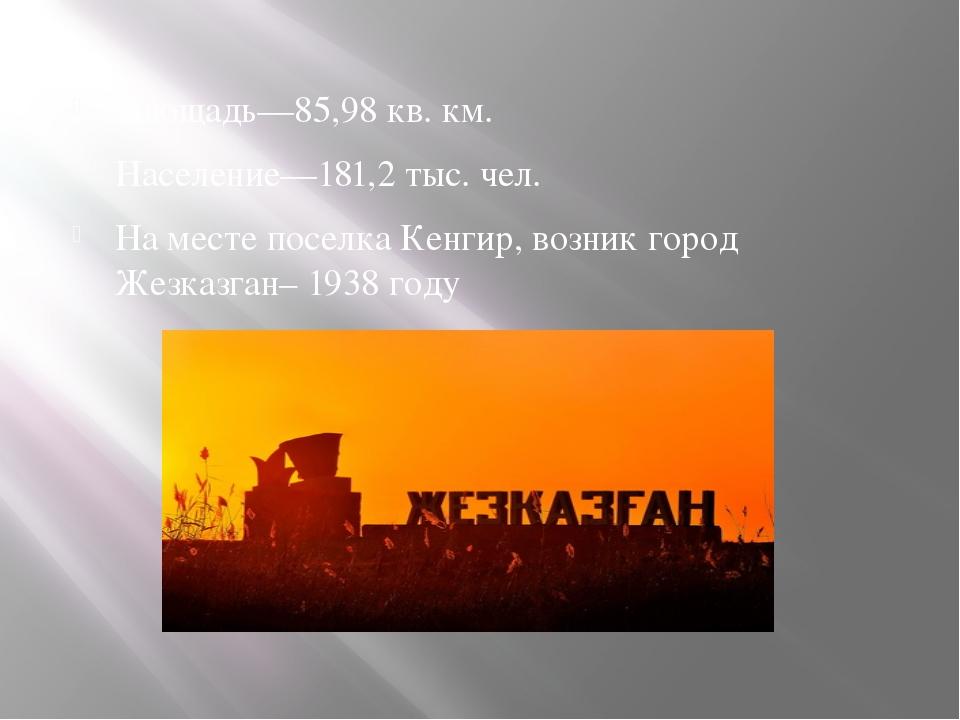 Площадь—85,98 кв. км. Население—181,2 тыс. чел. На месте поселка Кенгир, воз...