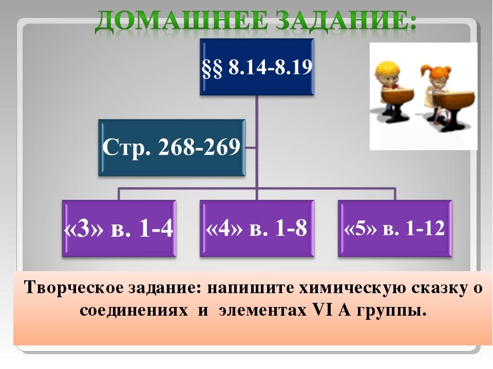 Творческое задание: напишите химическую сказку о соединениях и элементах VI А...