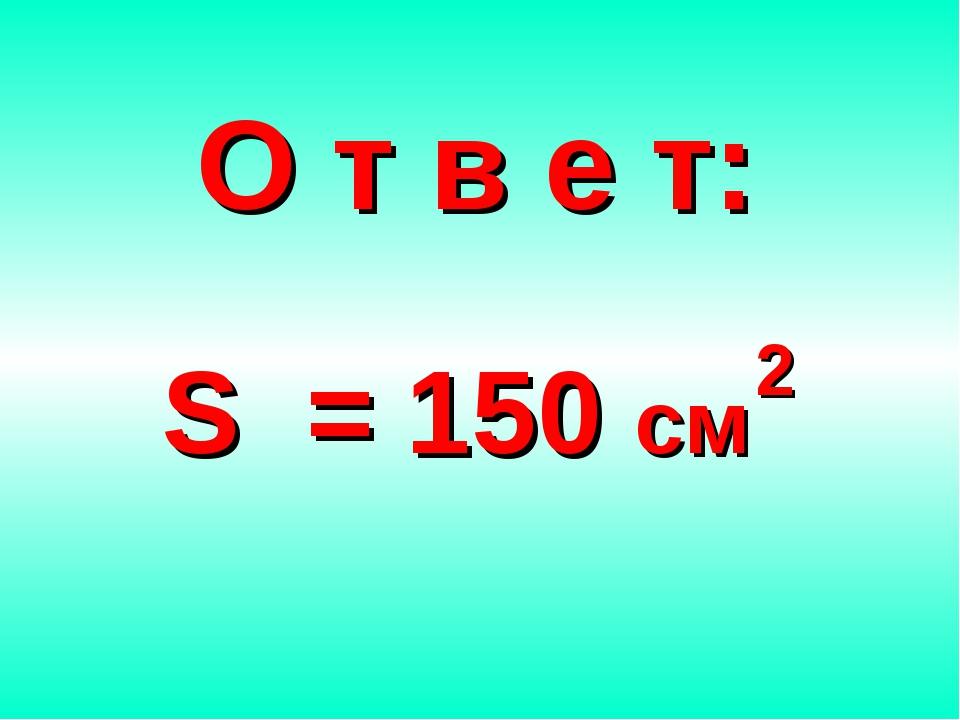 О т в е т: S = 150 см 2
