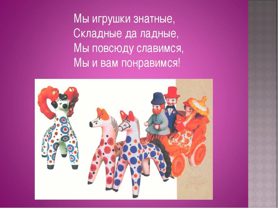 Мы игрушки знатные, Складные да ладные, Мы повсюду славимся, Мы и вам понрави...