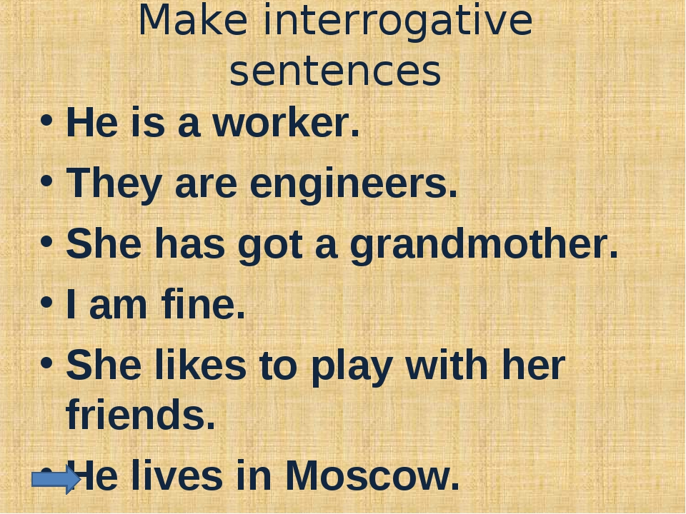 Make interrogative sentences He is a worker. They are engineers. She has got...
