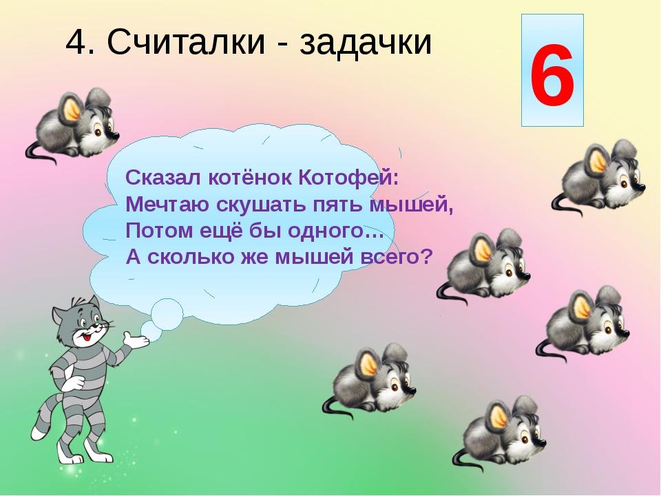 4. Считалки - задачки Сказал котёнок Котофей: Мечтаю скушать пять мышей, Пот...