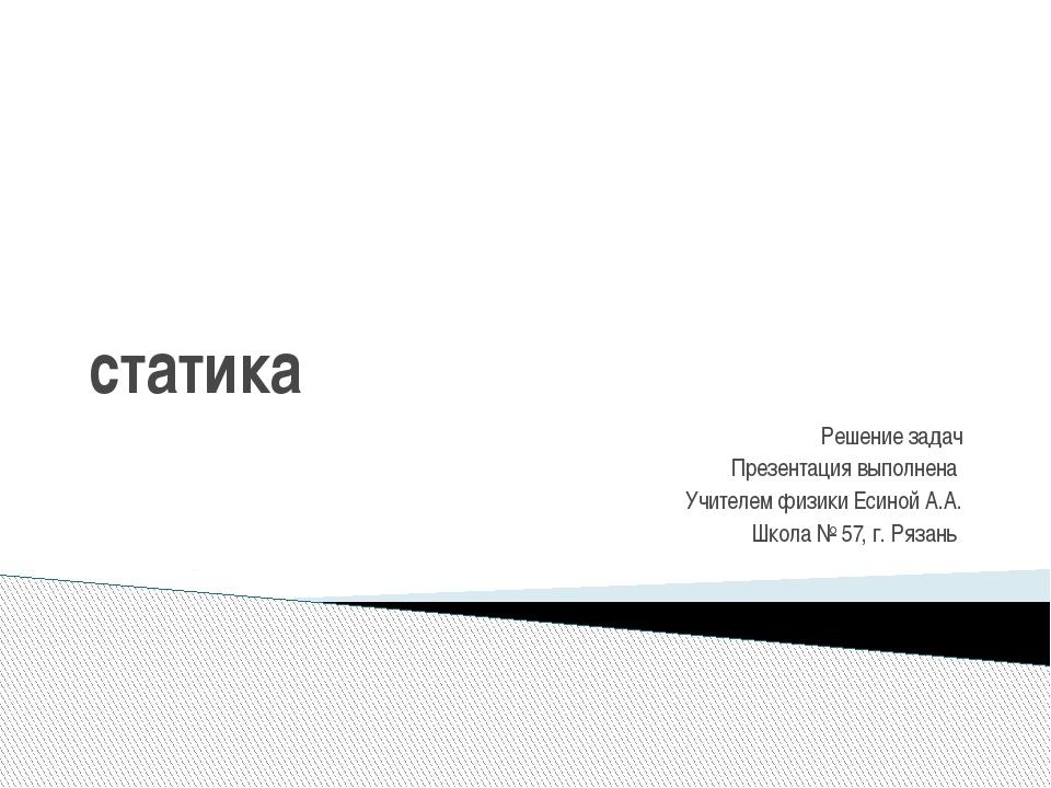 статика Решение задач Презентация выполнена Учителем физики Есиной А.А. Школа...