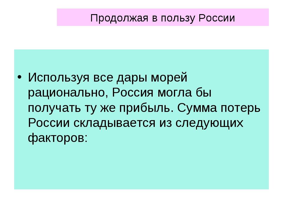 Продолжая в пользу России Используя все дары морей рационально, Россия могла...