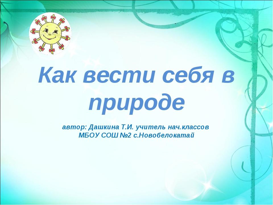 Как вести себя в природе автор: Дашкина Т.И. учитель нач.классов МБОУ СОШ №2...