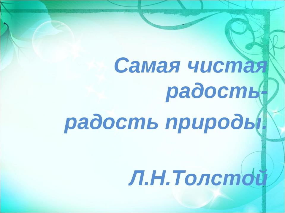 Самая чистая радость- радость природы. Л.Н.Толстой