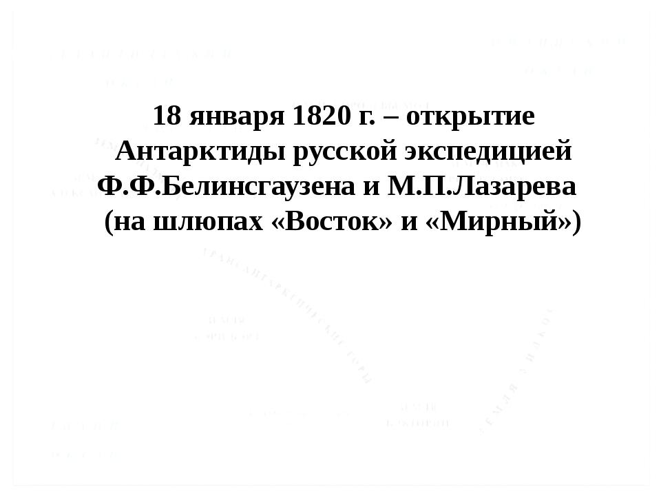 18 января 1820 г. – открытие Антарктиды русской экспедицией Ф.Ф.Белинсгаузена...