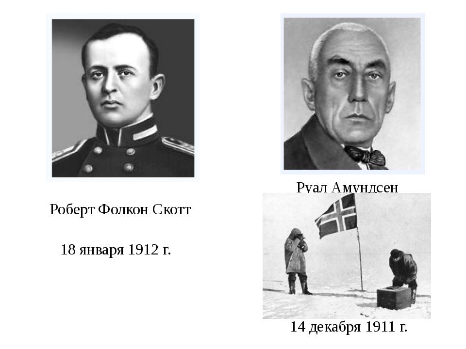 Роберт Фолкон Скотт Руал Амундсен 18 января 1912 г. 14 декабря 1911 г.