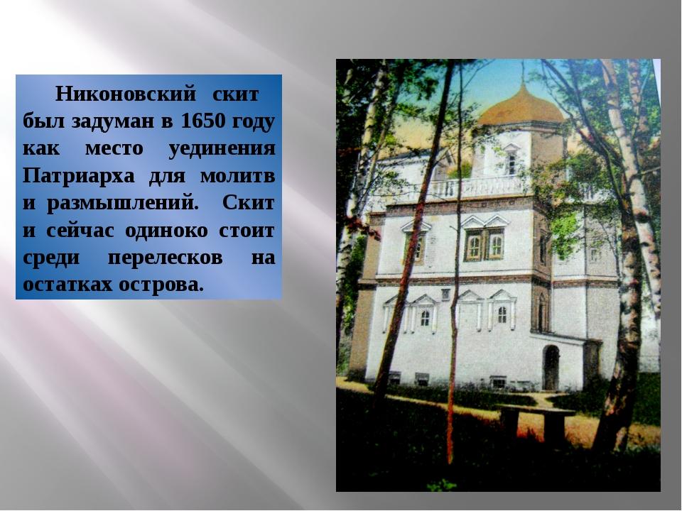 Никоновский скит был задуман в 1650 году как место уединения Патриарха для м...