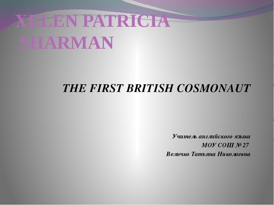 XELEN PATRICIA SHARMAN THE FIRST BRITISH COSMONAUT Учитель английского языка...