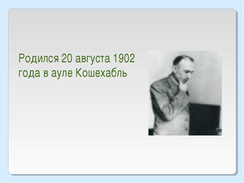 Родился 20 августа 1902 года в ауле Кошехабль