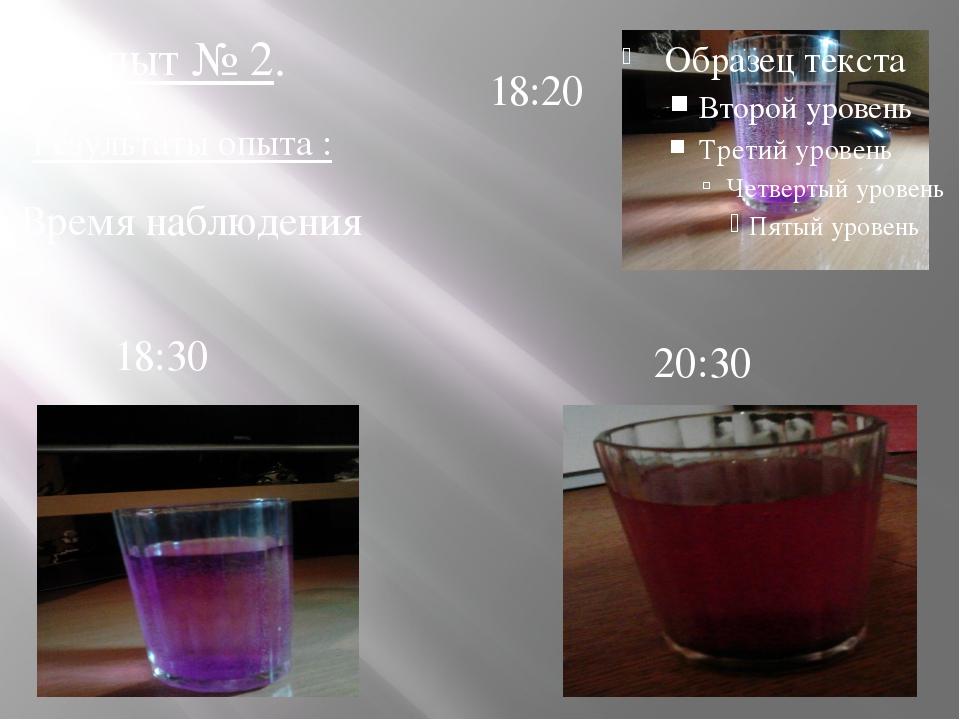 20:30 18:30 Опыт № 2. 18:20 Результаты опыта : Время наблюдения
