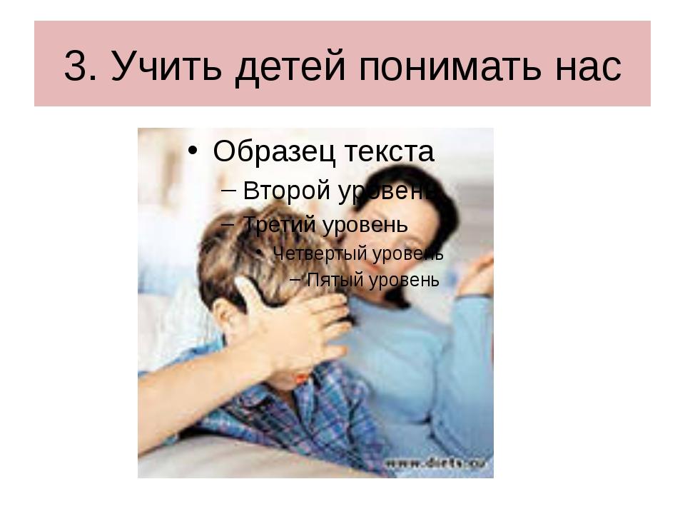 3. Учить детей понимать нас