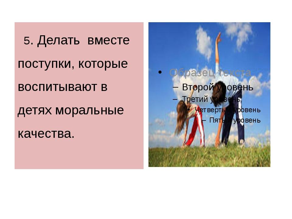 5. Делать вместе поступки, которые воспитывают в детях моральные качества.