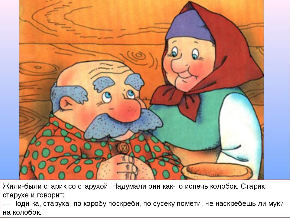 Жили-были старик со старухой. Надумали они как-то испечь колобок. Старик стар...