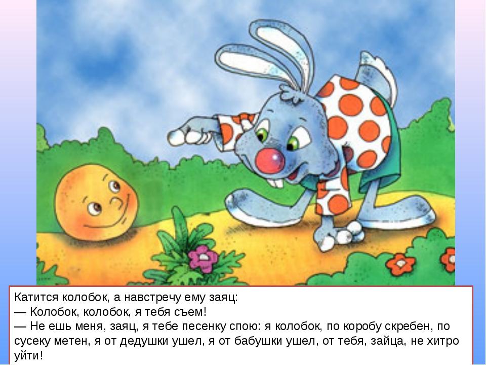 Катится колобок, а навстречу ему заяц: — Колобок, колобок, я тебя съем! — Не...