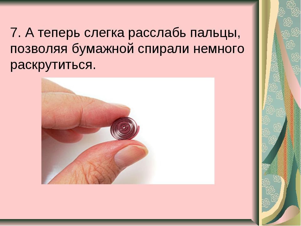 7. А теперь слегка расслабь пальцы, позволяя бумажной спирали немного раскрут...