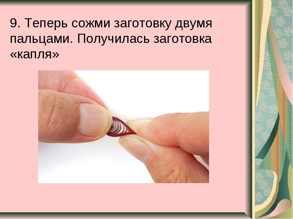 9. Теперь сожми заготовку двумя пальцами. Получилась заготовка «капля»