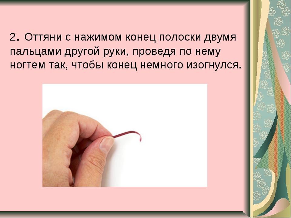 2. Оттяни с нажимом конец полоски двумя пальцами другой руки, проведя по нему...