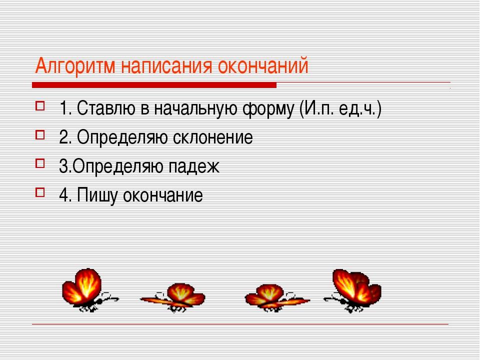 Алгоритм написания окончаний 1. Ставлю в начальную форму (И.п. ед.ч.) 2. Опре...