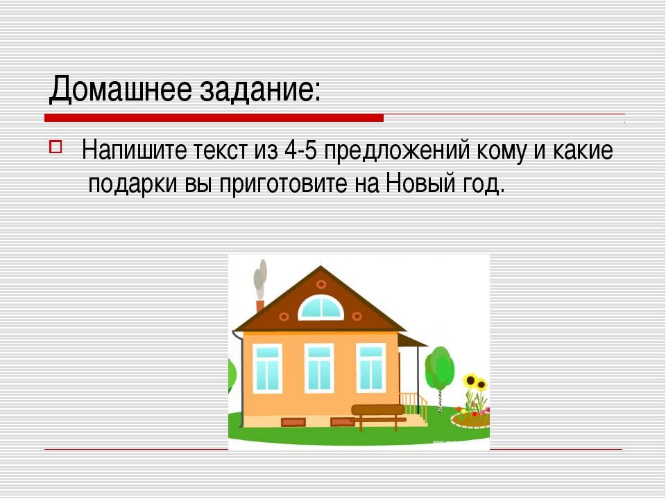 Домашнее задание: Напишите текст из 4-5 предложений кому и какие подарки вы п...