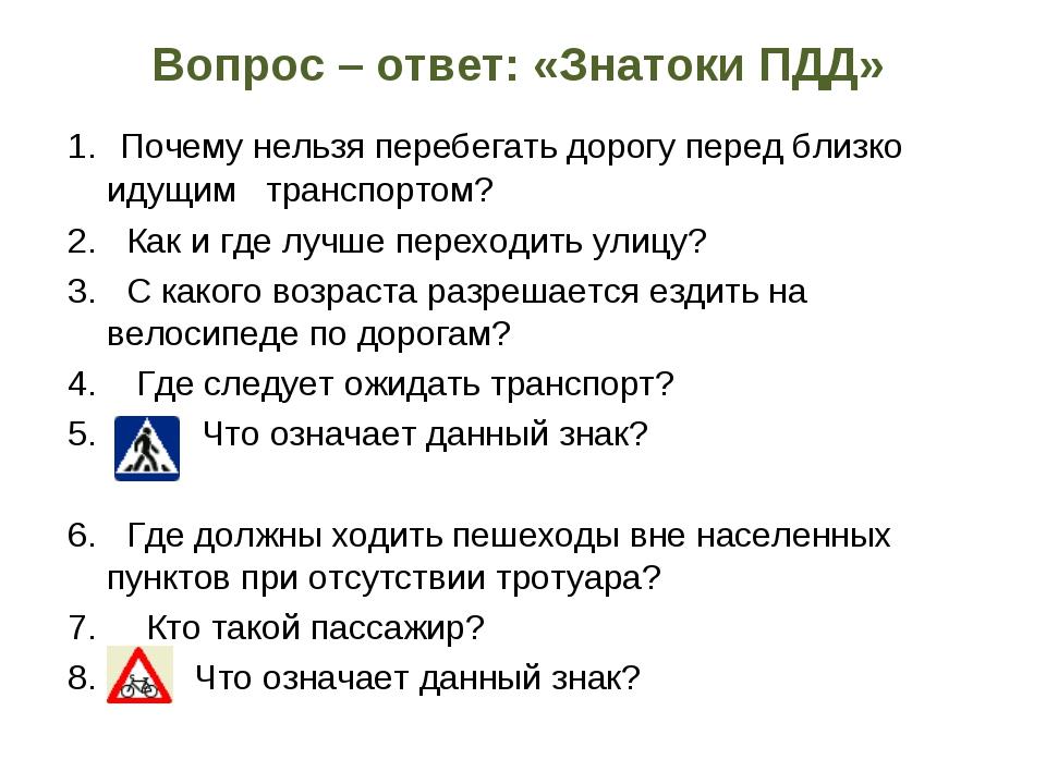 Вопрос – ответ: «Знатоки ПДД»  1.Почему нельзя перебегать дорогу перед...