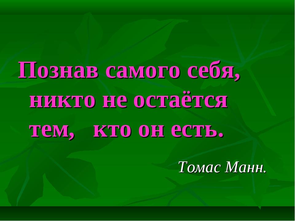 Познав самого себя, никто не остаётся тем, кто он есть. Томас Манн.