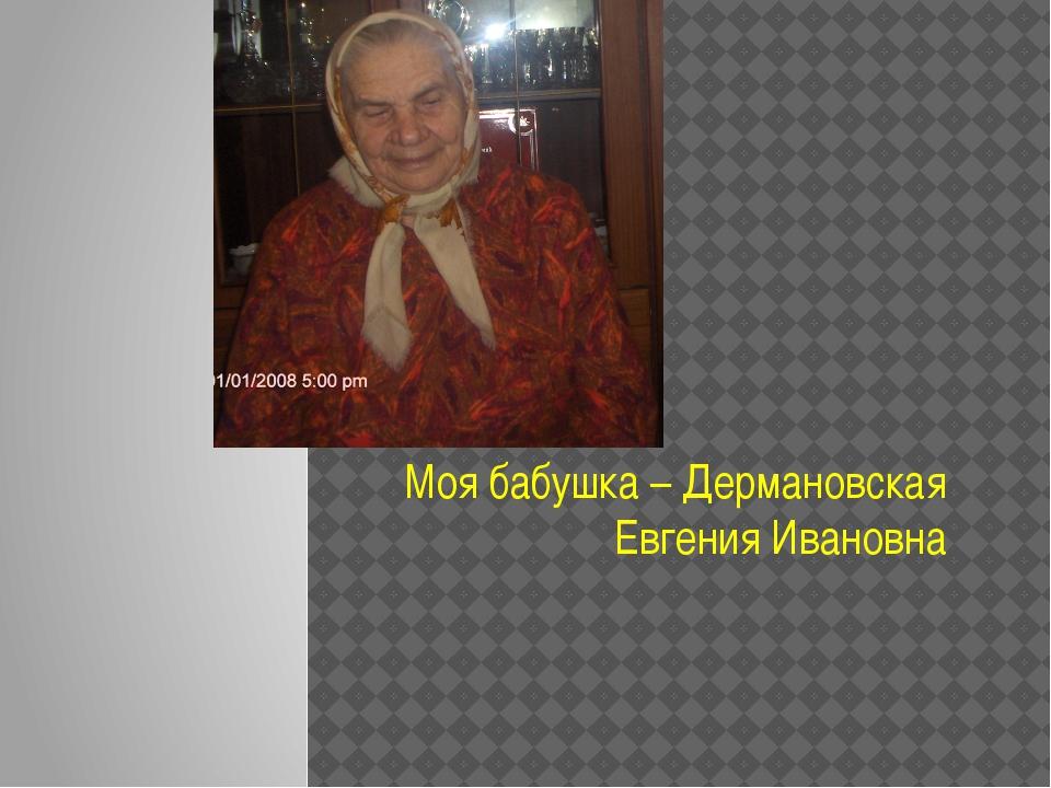 Моя бабушка – Дермановская Евгения Ивановна
