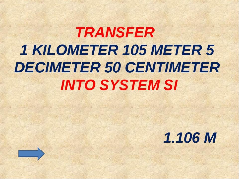TRANSFER 1 KILOMETER 105 METER 5 DECIMETER 50 CENTIMETER INTO SYSTEM SI 1.106 M
