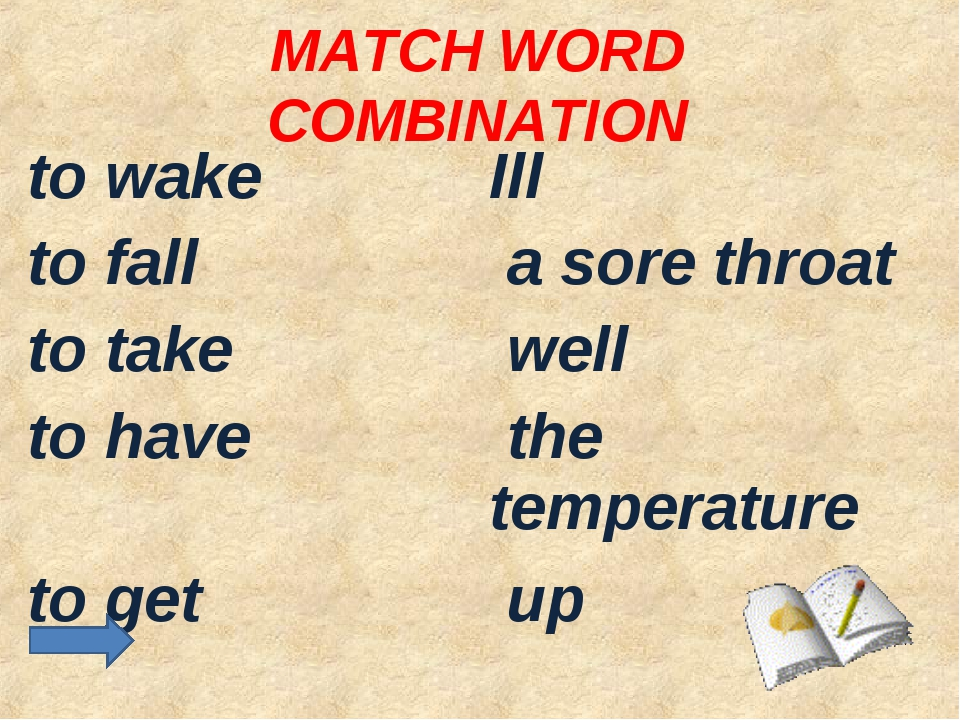 MATCH WORD COMBINATION to wake	Ill to fall	 a sore throat to take	 well to ha...