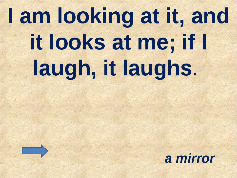 I am looking at it, and it looks at me; if I laugh, it laughs. a mirror