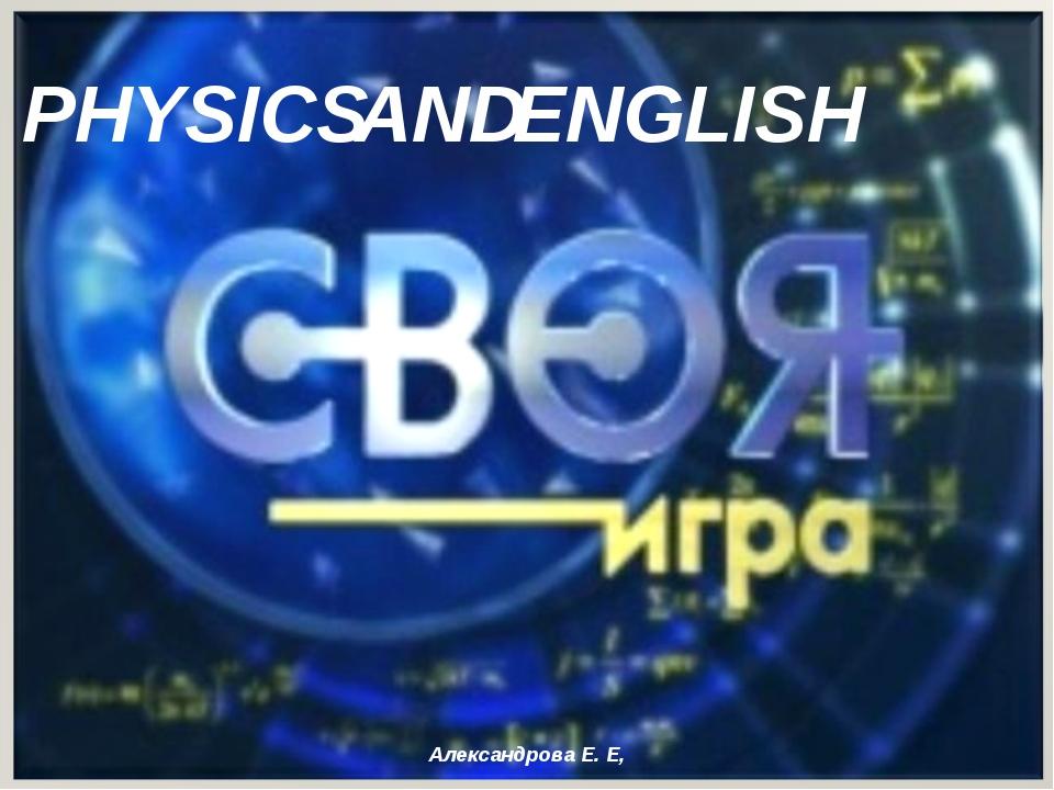 PHYSICS ENGLISH AND Александрова Е. Е, Александрова Е. Е,